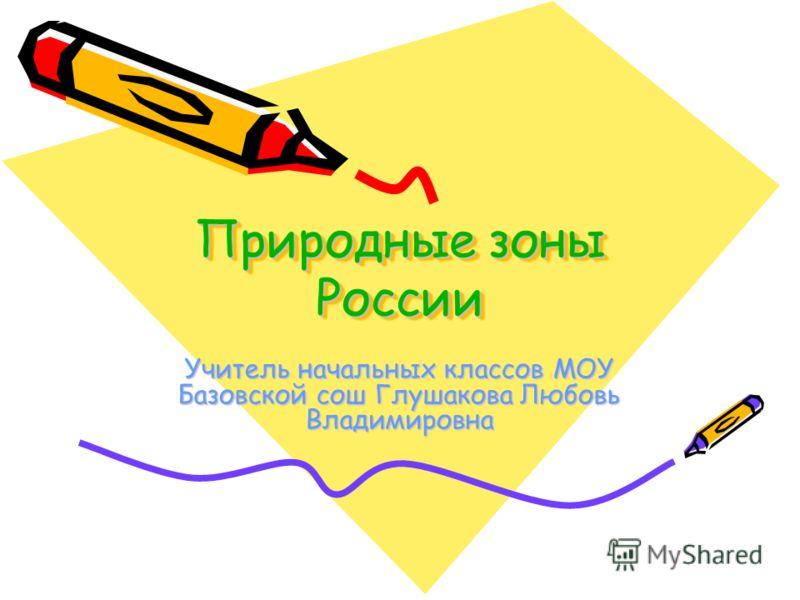 Природные зоны России Учитель начальных классов МОУ Базовской сош Глушакова Любовь Владимировна