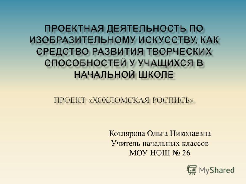 Котлярова Ольга Николаевна Учитель начальных классов МОУ НОШ 26