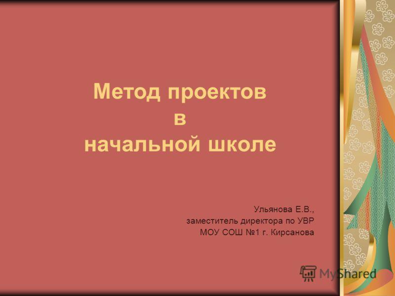 Ульянова Е.В., заместитель директора по УВР МОУ СОШ 1 г. Кирсанова Метод проектов в начальной школе
