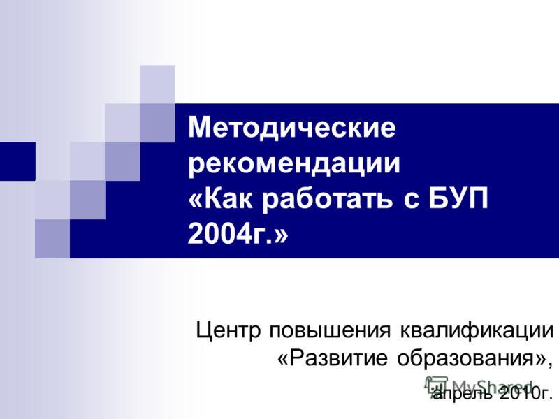 Методические рекомендации «Как работать с БУП 2004г.» Центр повышения квалификации «Развитие образования», апрель 2010г.