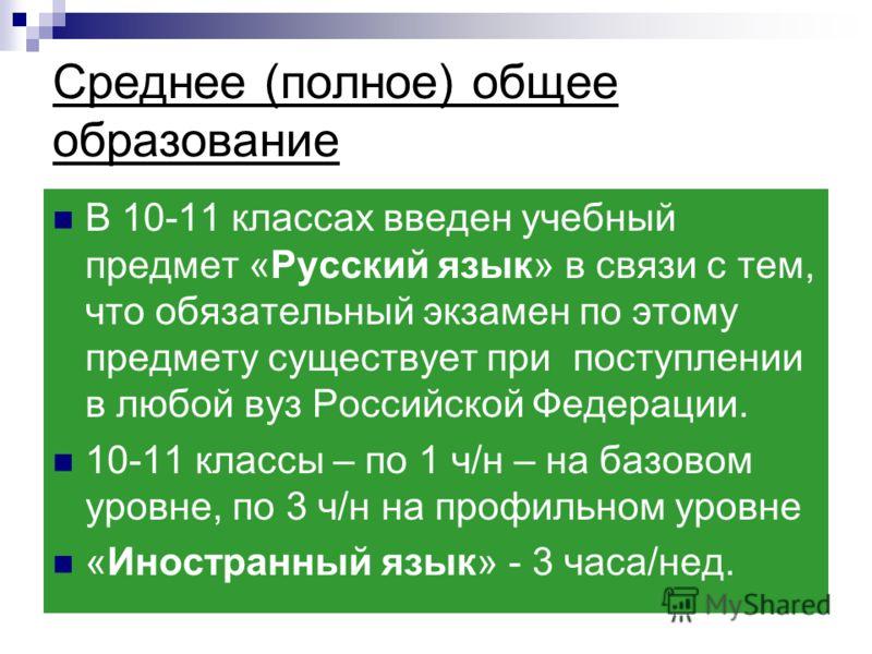 Среднее (полное) общее образование В 10-11 классах введен учебный предмет «Русский язык» в связи с тем, что обязательный экзамен по этому предмету существует при поступлении в любой вуз Российской Федерации. 10-11 классы – по 1 ч/н – на базовом уровн