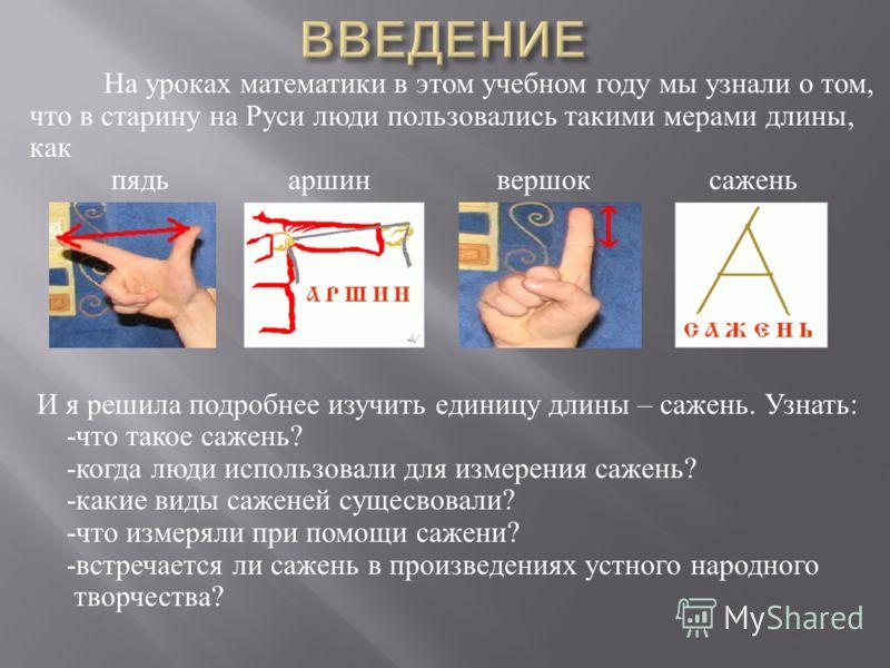 На уроках математики в этом учебном году мы узнали о том, что в старину на Руси люди пользовались такими мерами длины, как пядь аршин вершок сажень И я решила подробнее изучить единицу длины – сажень. Узнать : - что такое сажень ? - когда люди исполь