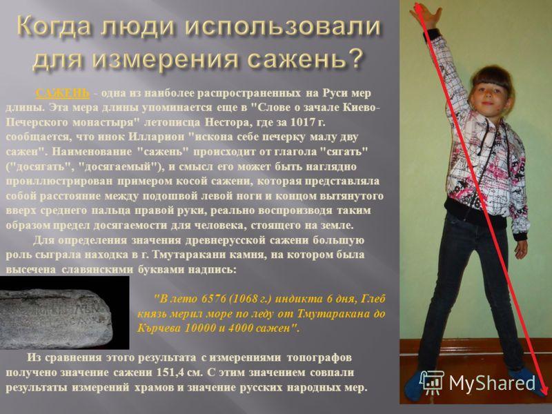 САЖЕНЬ - одна из наиболее распространенных на Руси мер длины. Эта мера длины упоминается еще в