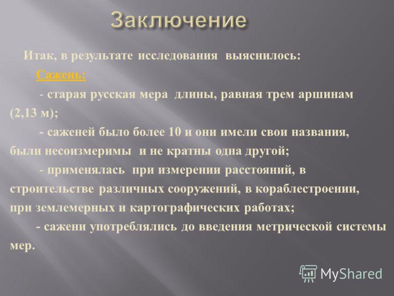 Итак, в результате исследования выяснилось : Сажень : - старая русская мера длины, равная трем аршинам (2,13 м ); - саженей было более 10 и они имели свои названия, были несоизмеримы и не кратны одна другой ; - применялась при измерении расстояний, в