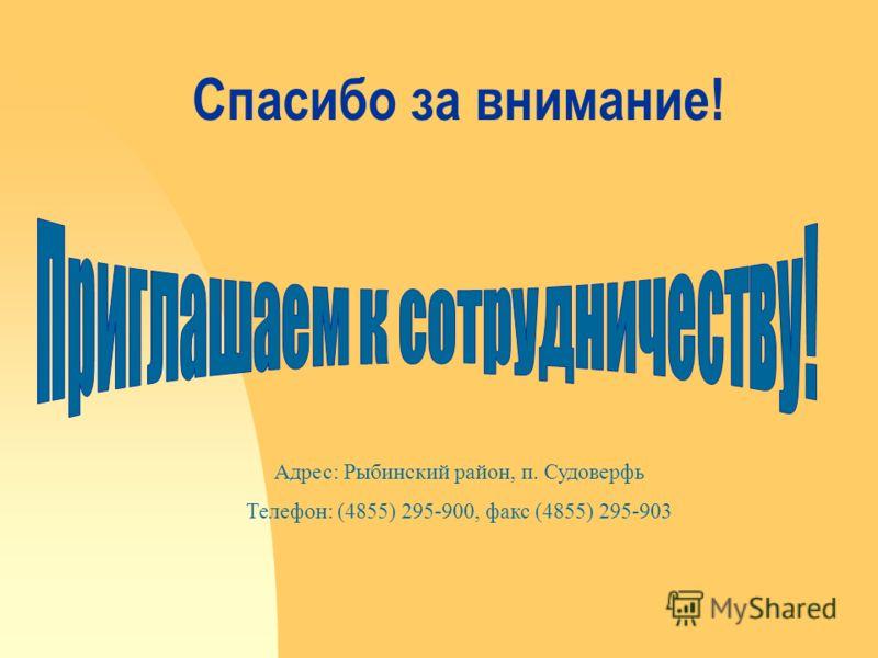 Спасибо за внимание! Адрес: Рыбинский район, п. Судоверфь Телефон: (4855) 295-900, факс (4855) 295-903