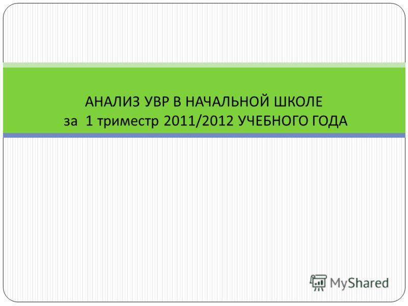 АНАЛИЗ УВР В НАЧАЛЬНОЙ ШКОЛЕ за 1 триместр 2011/2012 УЧЕБНОГО ГОДА