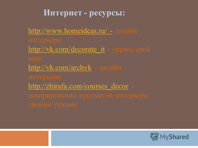 Интернет - ресурсы: http://www.homeideas.ru/ -http://www.homeideas.ru/ - дизайн интерьера http://vk.com/decorate_ithttp://vk.com/decorate_it - укрась свой мир http://vk.com/archvkhttp://vk.com/archvk - дизайн интерьера http://zhirafa.com/courses_deco