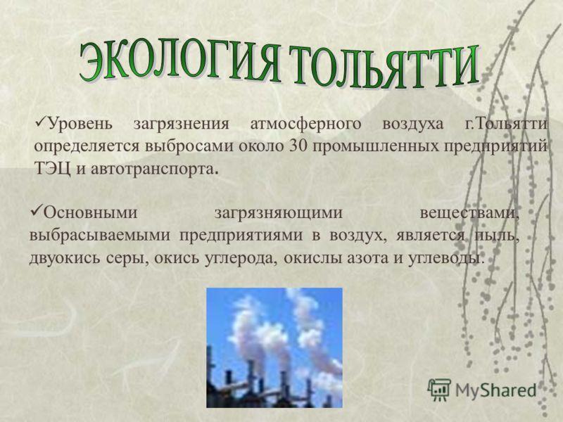 Уровень загрязнения атмосферного воздуха г.Тольятти определяется выбросами около 30 промышленных предприятий ТЭЦ и автотранспорта. Основными загрязняющими веществами, выбрасываемыми предприятиями в воздух, является пыль, двуокись серы, окись углерода