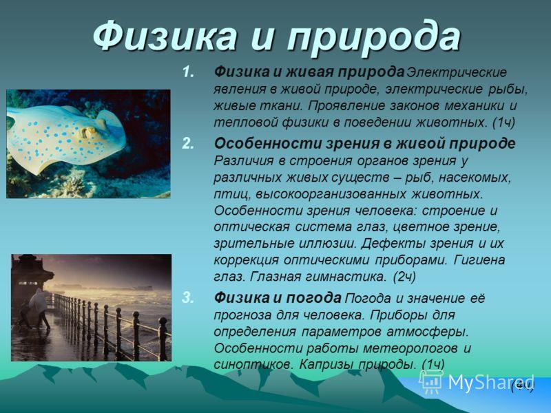Физика и природа 1. 1.Физика и живая природа Электрические явления в живой природе, электрические рыбы, живые ткани. Проявление законов механики и тепловой физики в поведении животных. (1ч) 2. 2.Особенности зрения в живой природе Различия в строения