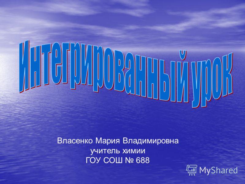 Власенко Мария Владимировна учитель химии ГОУ СОШ 688