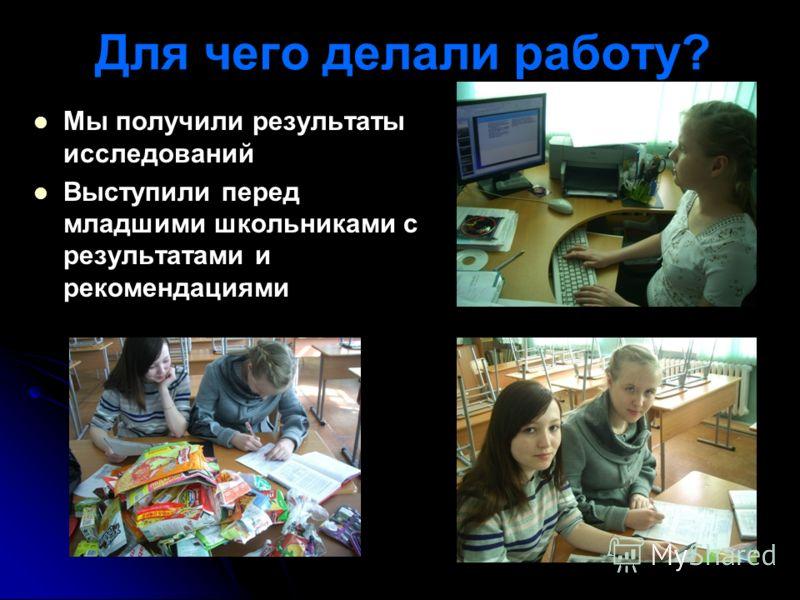 Для чего делали работу? Мы получили результаты исследований Выступили перед младшими школьниками с результатами и рекомендациями