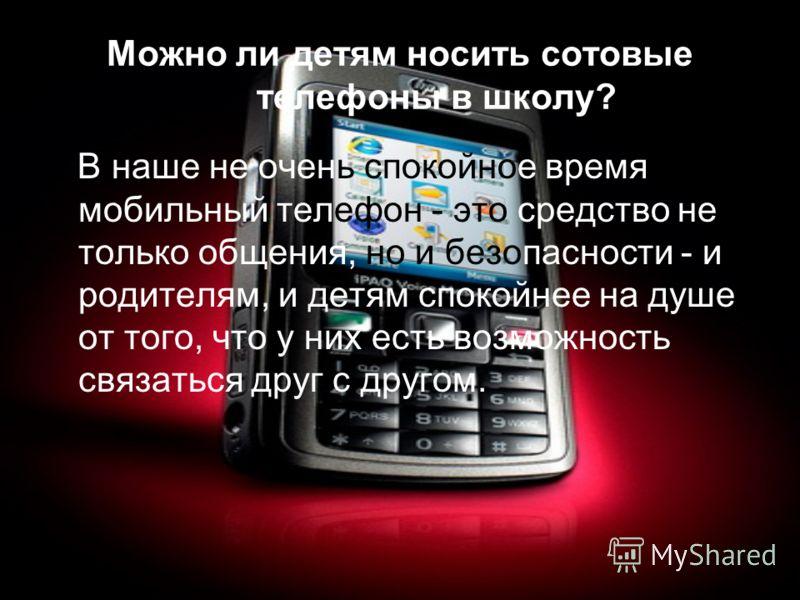 Можно ли детям носить сотовые телефоны в школу? В наше не очень спокойное время мобильный телефон - это средство не только общения, но и безопасности - и родителям, и детям спокойнее на душе от того, что у них есть возможность связаться друг с другом