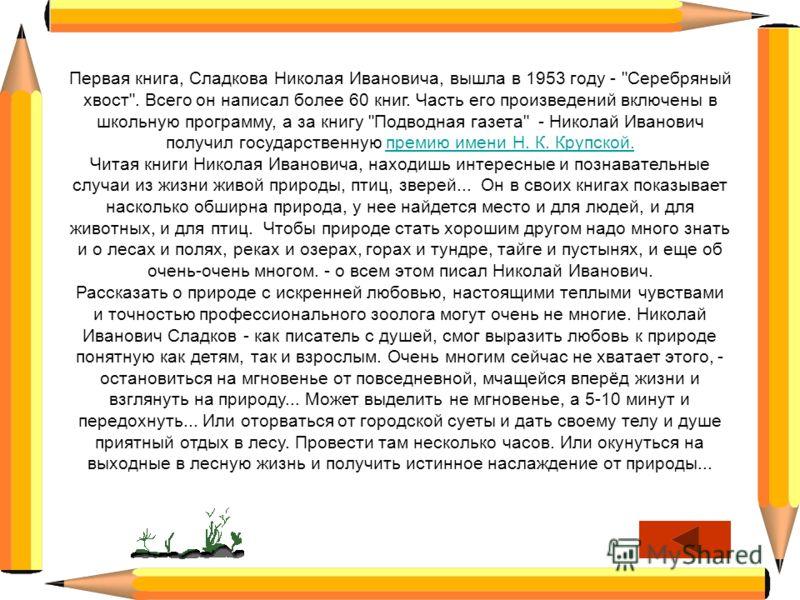 http://n-sladkov.ru/index.php 5 января 1920 - 28 июня 1996 http://sladkov.com/ Сладков Николай Иванович Знаменитый русский писатель, посвятивший всё свое творчество природе.