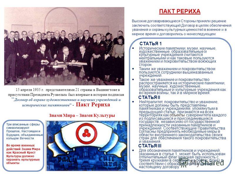 15 апреля 1935 г. представителями 21 страны в Вашингтоне в присутствии Президента Рузвельта был впервые в истории подписан Договор об охране художественных и научных учреждений и исторических памятников - Пакт Рериха СТАТЬЯ 1 Исторические памятники,