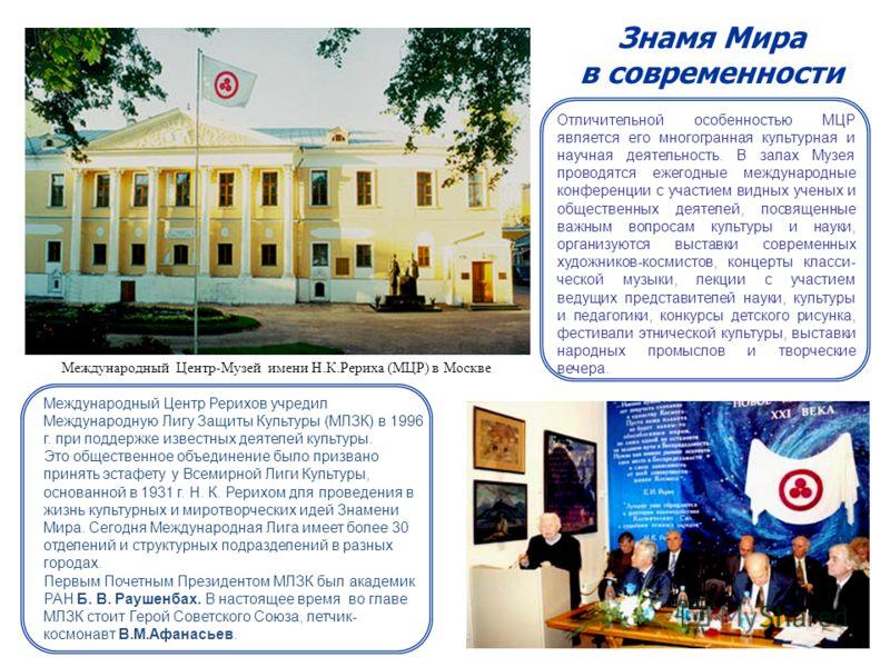 Международный Центр-Музей имени Н.К.Рериха (МЦР) в Москве Знамя Мира в современности Международный Центр Рерихов учредил Международную Лигу Защиты Культуры (МЛЗК) в 1996 г. при поддержке известных деятелей культуры. Это общественное объединение было