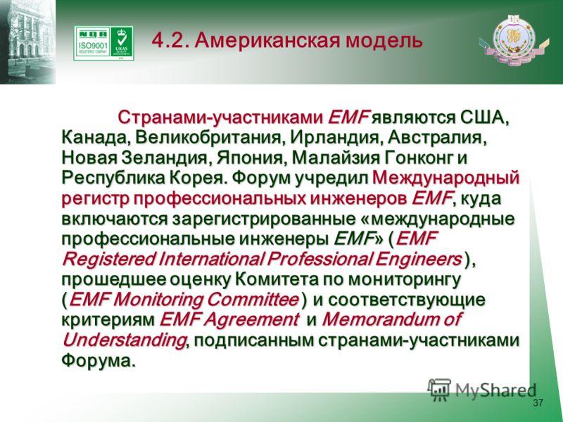 37 Странами-участниками EMF являются США, Канада, Великобритания, Ирландия, Австралия, Новая Зеландия, Япония, Малайзия Гонконг и Республика Корея. Форум учредил Международный регистр профессиональных инженеров EMF, куда включаются зарегистрированные