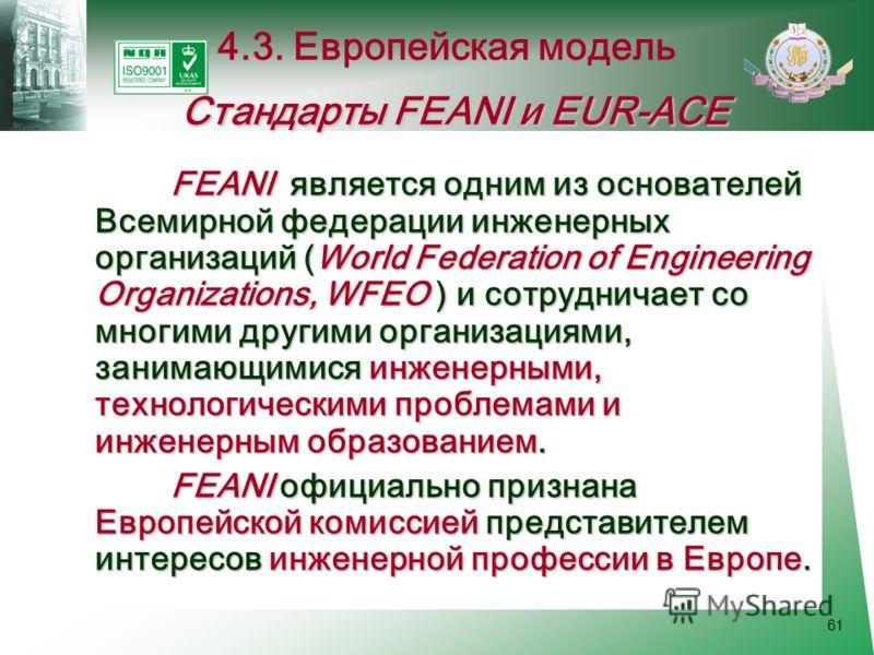 61 FEANI является одним из основателей Всемирной федерации инженерных организаций (World Federation of Engineering Organizations, WFEO ) и сотрудничает со многими другими организациями, занимающимися инженерными, технологическими проблемами и инженер