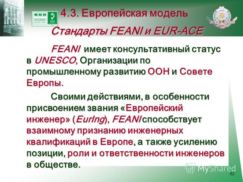 62 FEANI имеет консультативный статус в UNESCO, Организации по промышленному развитию ООН и Совете Европы. Своими действиями, в особенности присвоением звания «Европейский инженер» (EurIng), FEANI способствует взаимному признанию инженерных квалифика
