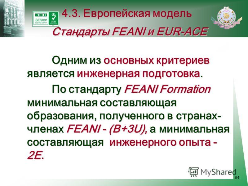 64 Одним из основных критериев является инженерная подготовка. По стандарту FEANI Formation минимальная составляющая образования, полученного в странах- членах FEANI - (В+3U), а минимальная составляющая инженерного опыта - 2Е. По стандарту FEANI Form