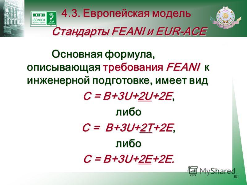 65 Основная формула, описывающая требования FEANI к инженерной подготовке, имеет вид С = В+3U+2U+2Е, либо С = В+3U+2T+2Е, либо С = В+3U+2E+2Е. Стандарты FEANI и EUR-ACE 4.3. Европейская модель Стандарты FEANI и EUR-ACE