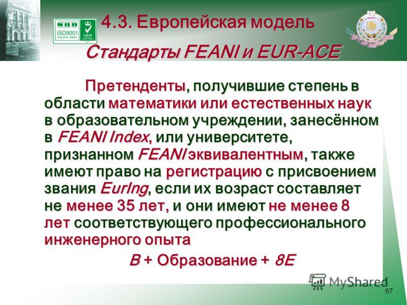 67 Претенденты, получившие степень в области математики или естественных наук в образовательном учреждении, занесённом в FEANI Index, или университете, признанном FEANI эквивалентным, также имеют право на регистрацию с присвоением звания EurIng, если