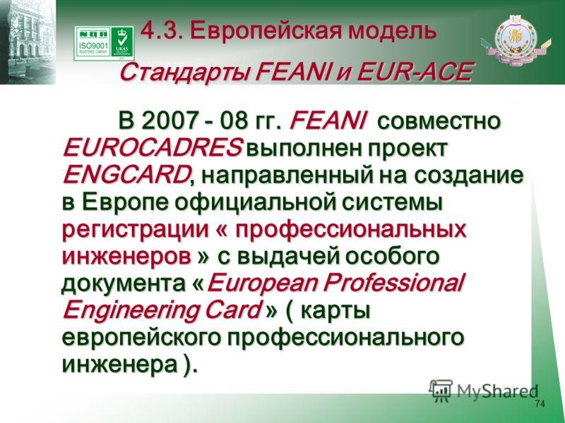 74 В 2007 - 08 гг. FEANI совместно EUROCADRES выполнен проект ENGCARD, направленный на создание в Европе официальной системы регистрации « профессиональных инженеров » с выдачей особого документа «European Professional Engineering Card » ( карты евро
