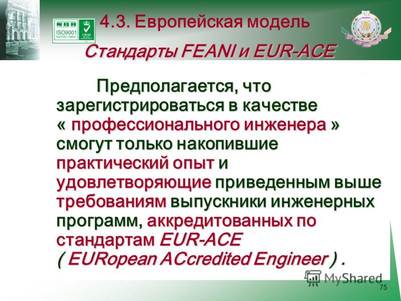 75 Предполагается, что зарегистрироваться в качестве « профессионального инженера » смогут только накопившие практический опыт и удовлетворяющие приведенным выше требованиям выпускники инженерных программ, аккредитованных по стандартам EUR-ACE ( EURo