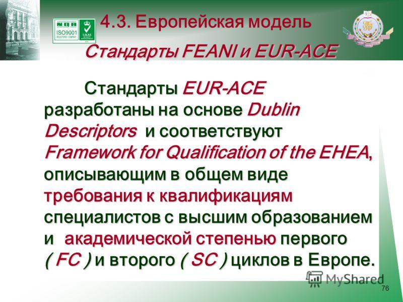 76 Стандарты EUR-ACE разработаны на основе Dublin Descriptors и соответствуют Framework for Qualification of the EHEA, описывающим в общем виде требования к квалификациям специалистов с высшим образованием и академической степенью первого ( FC ) и вт