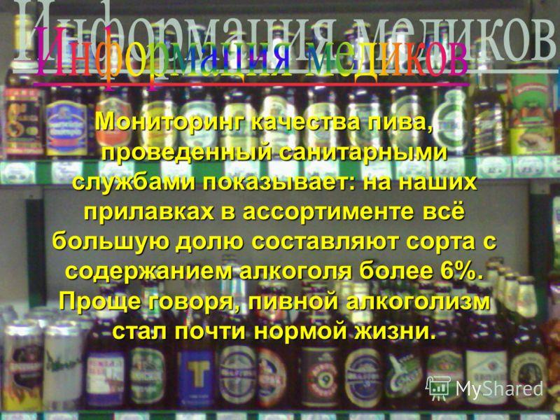 Мониторинг качества пива, проведенный санитарными службами показывает: на наших прилавках в ассортименте всё большую долю составляют сорта с содержанием алкоголя более 6%. Проще говоря, пивной алкоголизм стал почти нормой жизни.