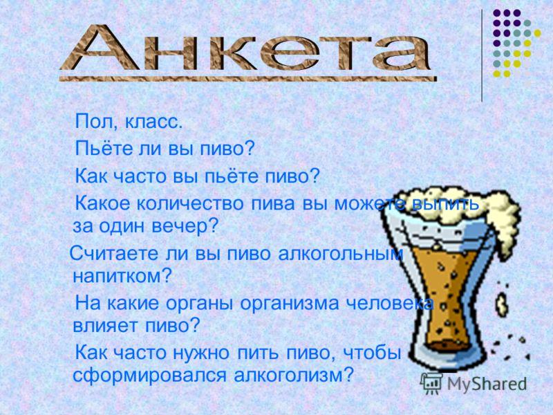 Пол, класс. Пьёте ли вы пиво? Как часто вы пьёте пиво? Какое количество пива вы можете выпить за один вечер? Считаете ли вы пиво алкогольным напитком? На какие органы организма человека влияет пиво? Как часто нужно пить пиво, чтобы сформировался алко