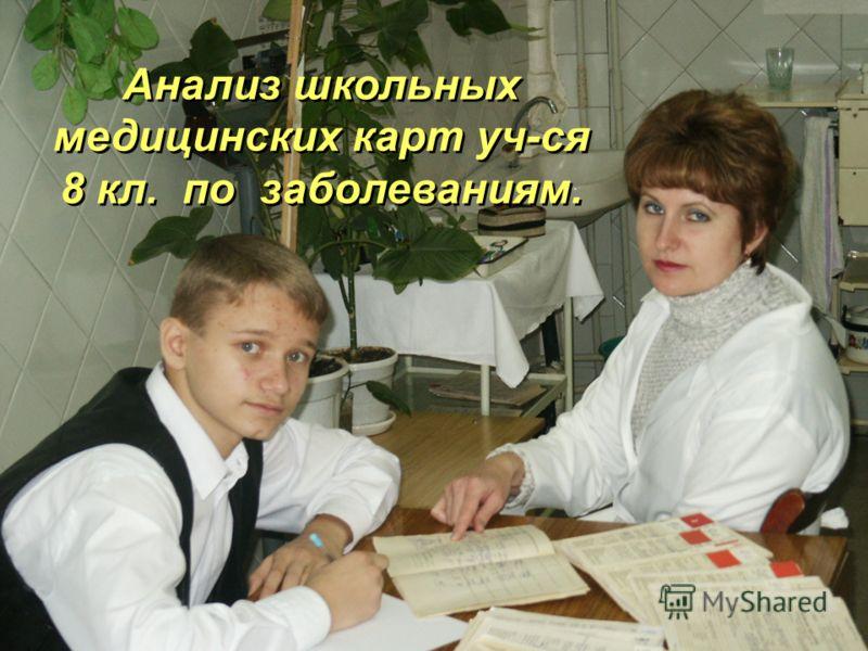Анализ школьных медицинских карт уч-ся 8 кл. по заболеваниям. Анализ школьных медицинских карт уч-ся 8 кл. по заболеваниям.