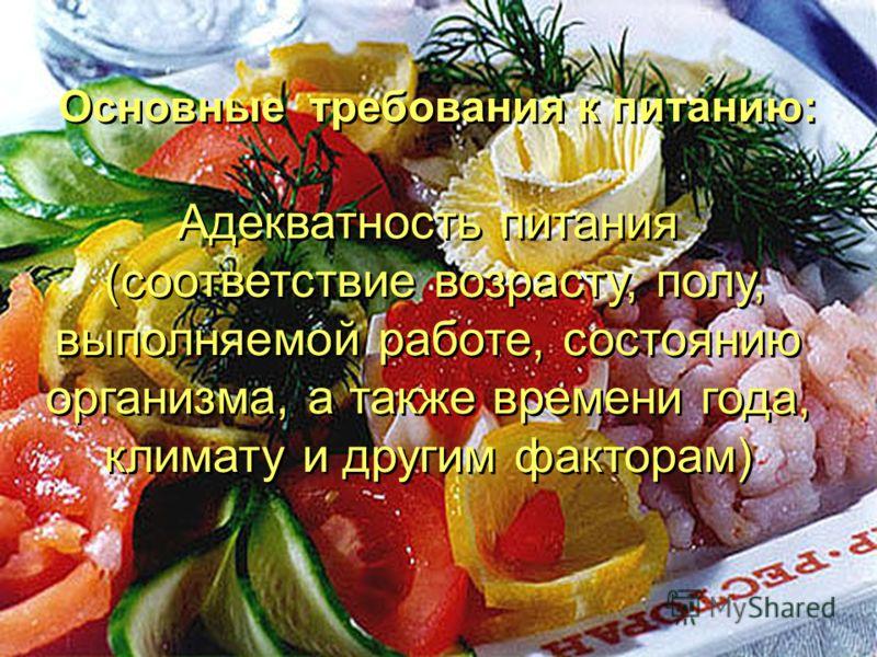 Основные требования к питанию: Адекватность питания (соответствие возрасту, полу, выполняемой работе, состоянию организма, а также времени года, климату и другим факторам) Адекватность питания (соответствие возрасту, полу, выполняемой работе, состоян