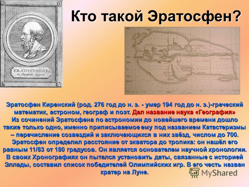 Кто такой Эратосфен? Эратосфен Киренский (род. 276 год до н. э. - умер 194 год до н. э.)-греческий математик, астроном, географ и поэт. Дал название наука «География» Из сочинений Эратосфена по астрономии до новейшего времени дошло также только одно,