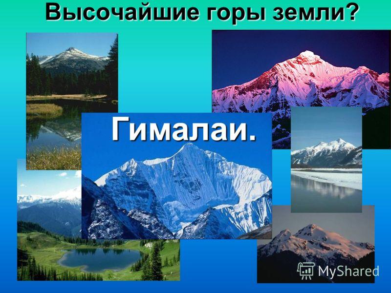 Высочайшие горы земли? Гималаи.