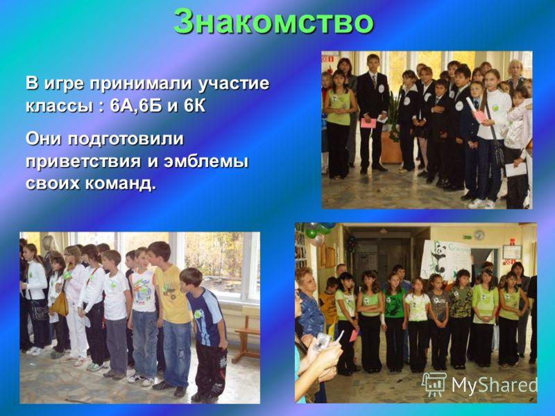 Знакомство В игре принимали участие классы : 6А,6Б и 6К Они подготовили приветствия и эмблемы своих команд.