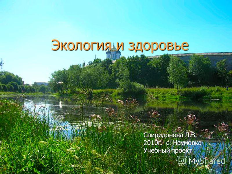 Экология и здоровье Спиридонова Л.В. 2010г. с. Наумовка Учебный проект
