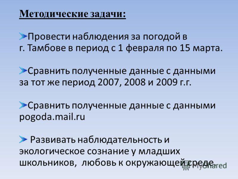 Методические задачи: Провести наблюдения за погодой в г. Тамбове в период с 1 февраля по 15 марта. Сравнить полученные данные с данными за тот же период 2007, 2008 и 2009 г.г. Сравнить полученные данные с данными pogoda.mail.ru Развивать наблюдательн