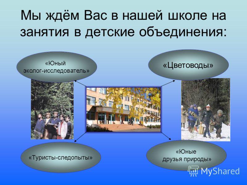 Мы ждём Вас в нашей школе на занятия в детские объединения: «Цветоводы» «Юные друзья природы» «Туристы-следопыты» «Юный эколог-исследователь»