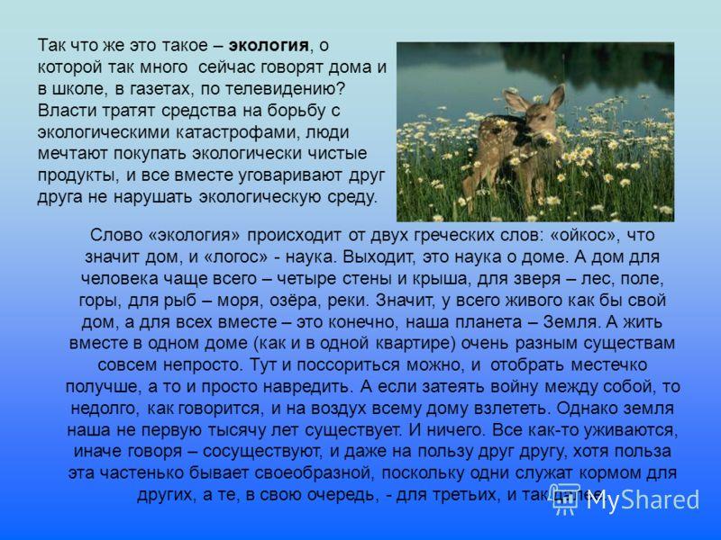 Слово «экология» происходит от двух греческих слов: «ойкос», что значит дом, и «логос» - наука. Выходит, это наука о доме. А дом для человека чаще всего – четыре стены и крыша, для зверя – лес, поле, горы, для рыб – моря, озёра, реки. Значит, у всего