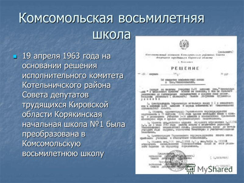 Комсомольская восьмилетняя школа 19 апреля 1963 года на основании решения исполнительного комитета Котельничского района Совета депутатов трудящихся Кировской области Корякинская начальная школа 1 была преобразована в Комсомольскую восьмилетнюю школу