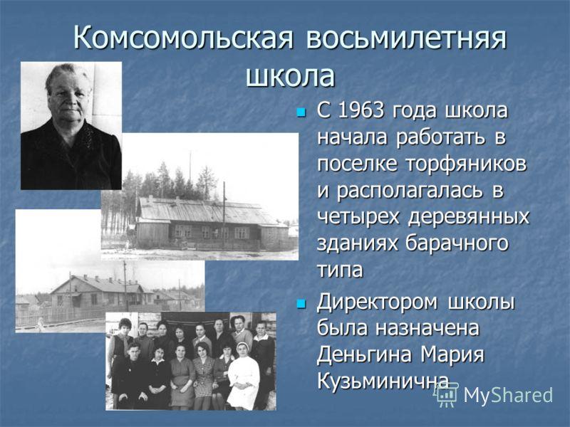 Комсомольская восьмилетняя школа С 1963 года школа начала работать в поселке торфяников и располагалась в четырех деревянных зданиях барачного типа С 1963 года школа начала работать в поселке торфяников и располагалась в четырех деревянных зданиях ба