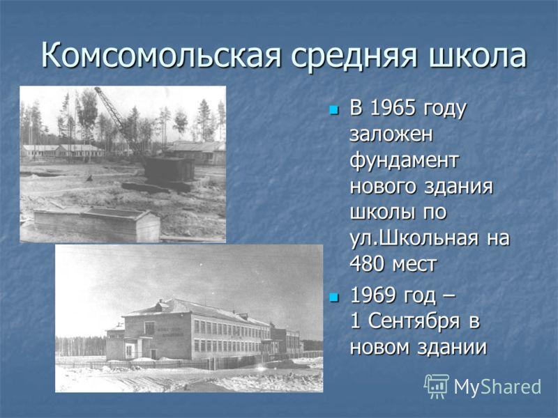 Комсомольская средняя школа В 1965 году заложен фундамент нового здания школы по ул.Школьная на 480 мест В 1965 году заложен фундамент нового здания школы по ул.Школьная на 480 мест 1969 год – 1 Сентября в новом здании 1969 год – 1 Сентября в новом з