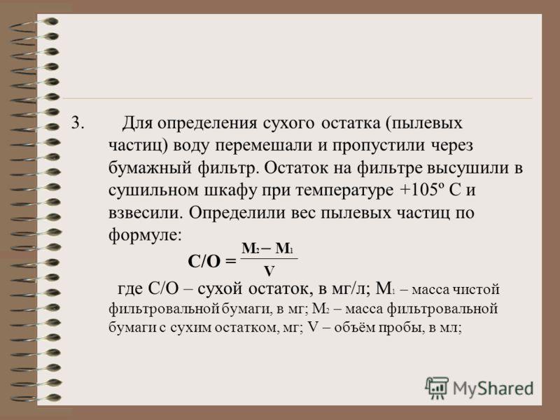 3. Для определения сухого остатка (пылевых частиц) воду перемешали и пропустили через бумажный фильтр. Остаток на фильтре высушили в сушильном шкафу при температуре +105º С и взвесили. Определили вес пылевых частиц по формуле: С/О = где С/О – сухой о