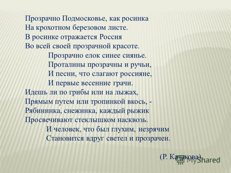 Прозрачно Подмосковье, как росинка На крохотном березовом листе. В росинке отражается Россия Во всей своей прозрачной красоте. Прозрачно елок синее сиянье. Проталины прозрачны и ручьи, И песни, что слагают россияне, И первые весенние грачи. Идешь ли