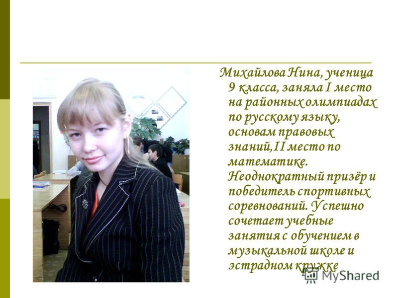 М ихайлова Нина, ученица 9 класса, заняла I место на районных олимпиадах по русскому языку, основам правовых знаний,II место по математике. Неоднократный призёр и победитель спортивных соревнований. Успешно сочетает учебные занятия с обучением в музы