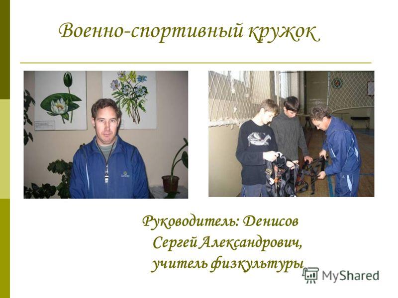 Военно-спортивный кружок Руководитель: Денисов Сергей Александрович, учитель физкультуры