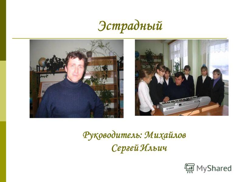 Эстрадный Руководитель: Михайлов Сергей Ильич