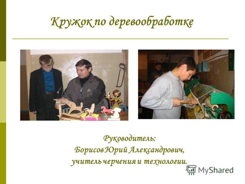 Кружок по деревообработке Руководитель: Борисов Юрий Александрович, учитель черчения и технологии.