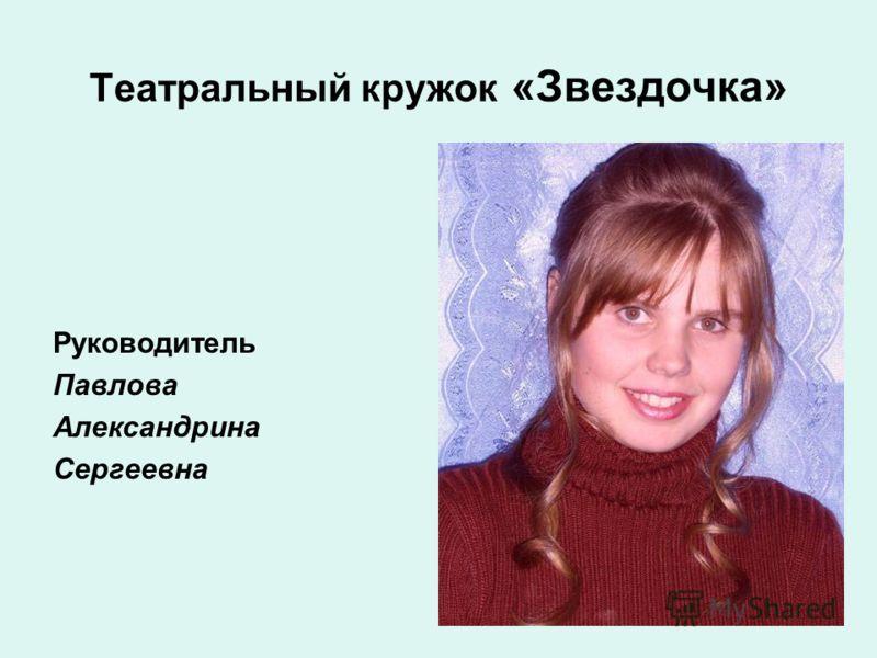 Театральный кружок «Звездочка» Руководитель Павлова Александрина Сергеевна