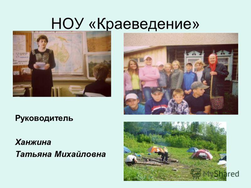 НОУ «Краеведение» Руководитель Ханжина Татьяна Михайловна